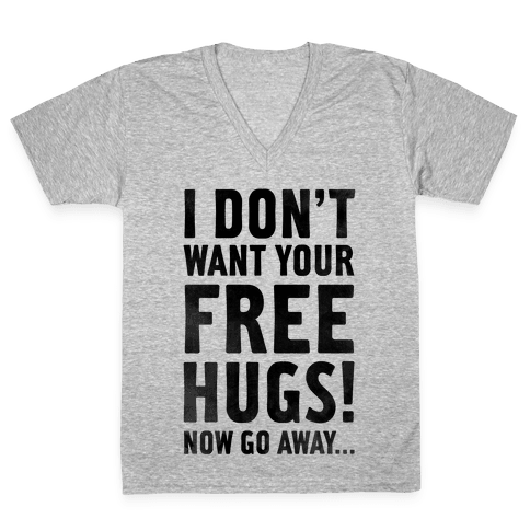 I Don't Want Your Free Hugs... V-Neck Tee Shirt