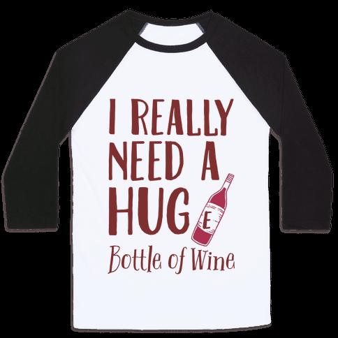I Need A Hug(e) Bottle Of Wine Baseball Tee