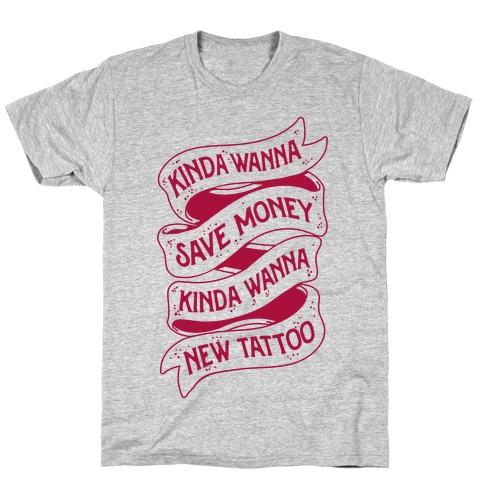 Kinda Wanna Save Money, Kinda Wanna New Tattoo T-Shirt