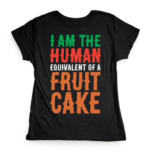 I Am The Human Equivalent Of A Fruit Cake Womens T-Shirt