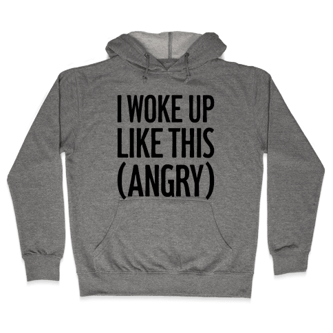 I Woke Up Like This (Angry) Hooded Sweatshirt