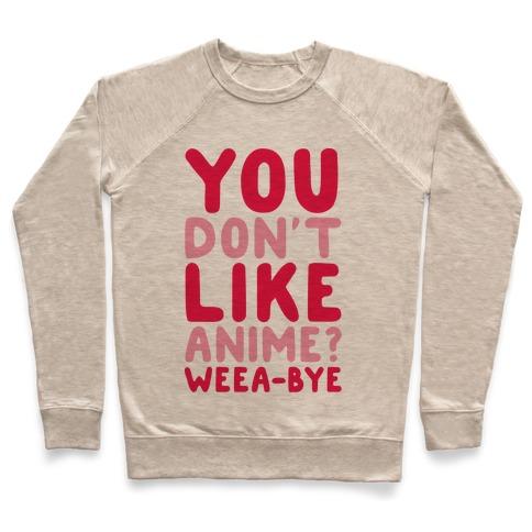 33499df815 You Don't Like Anime? Weea-BYE Crewneck Sweatshirt | LookHUMAN