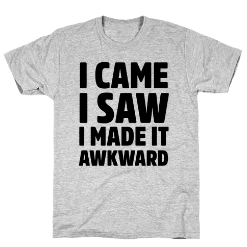 I Came, I Saw, I Made it Awkward Mens T-Shirt