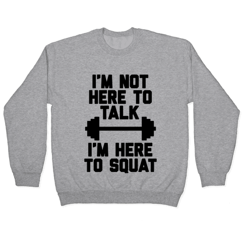 I'm Not Here To Talk I'm Here To Squat Pullover