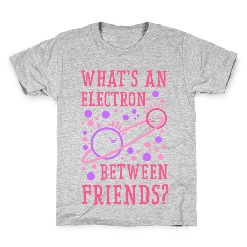 What's An Electron Between Friends? Kids T-Shirt