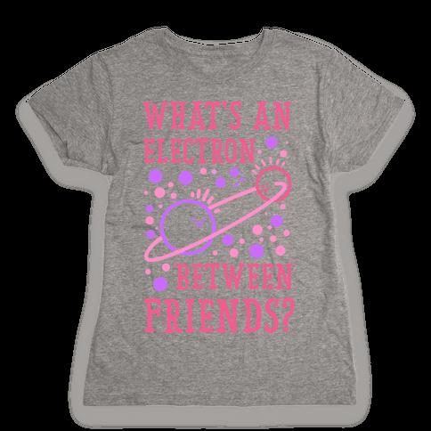 What's An Electron Between Friends? Womens T-Shirt