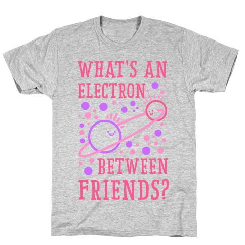 What's An Electron Between Friends? T-Shirt