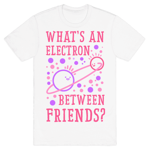 What's An Electron Between Friends? Mens T-Shirt