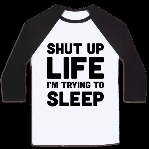 Shut Up Life I'm Trying To Sleep Baseball Tee