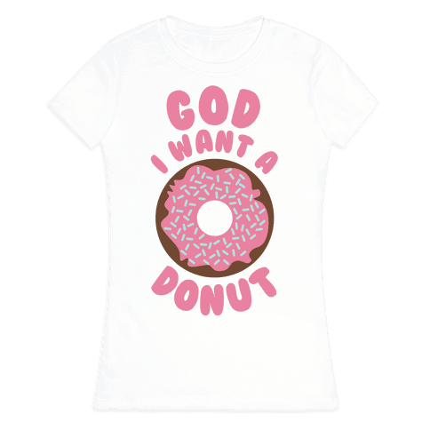 God I Want a Donut Womens T-Shirt