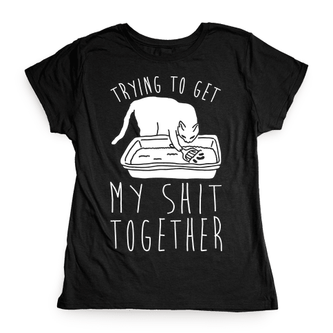 Trying To Get My Shit Together Womens T-Shirt