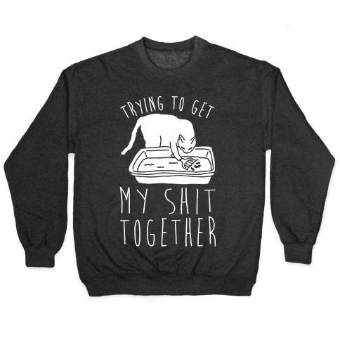 Trying To Get My Shit Together Pullover