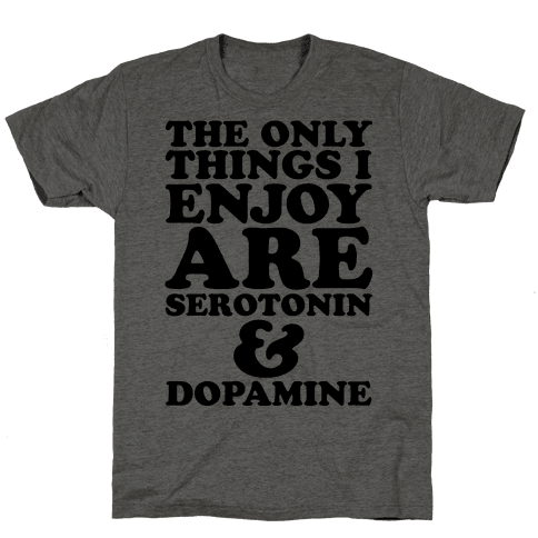 The Only Things I Enjoy Are Serotonin and Dopamine