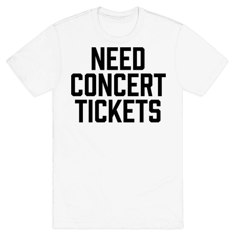 Need Concert Tickets Mens T-Shirt