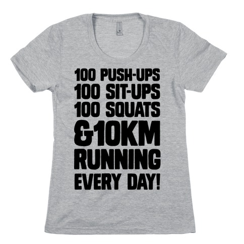 100 pushups, 100 sit-ups, 100 squats and 10 km Running Every Day! Womens T-Shirt