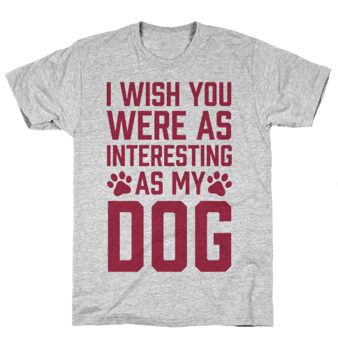 I Wish You Were As Interesting As My Dog Mens T-Shirt