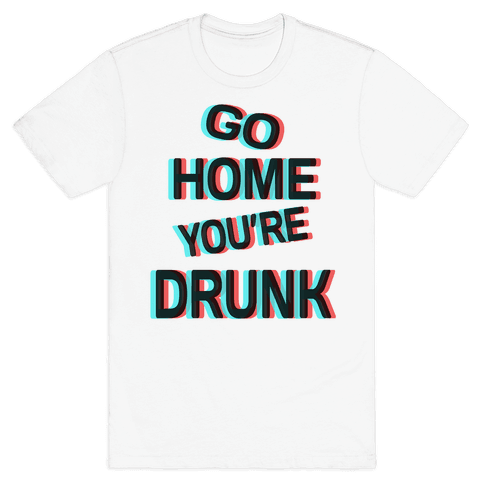 Go Home You're Drunk! Mens T-Shirt