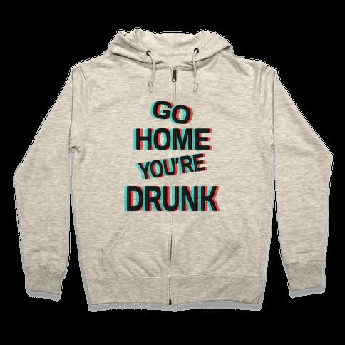 Go Home You're Drunk! Zip Hoodie