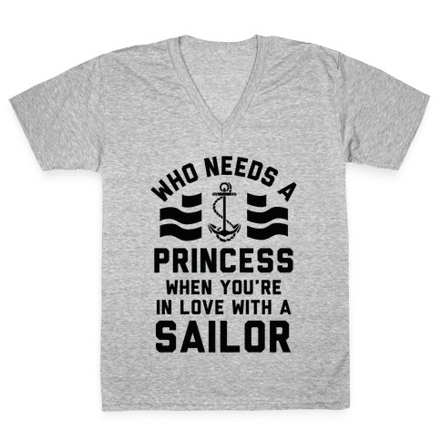 Who Needs A Princess When You're In Love With A Sailor (Navy) V-Neck Tee Shirt