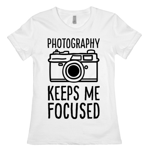 Photography Keeps Me Focused Womens T-Shirt