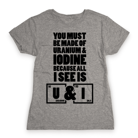 You Must be Made of Uranium and Iodine Womens T-Shirt