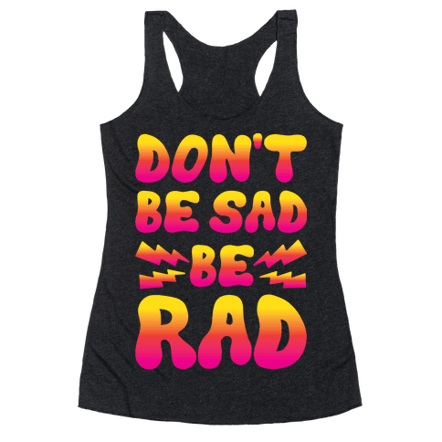 Don't Be Sad Be Rad Racerback Tank Top