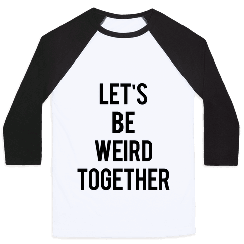 Let's Be Weird Together Baseball Tee
