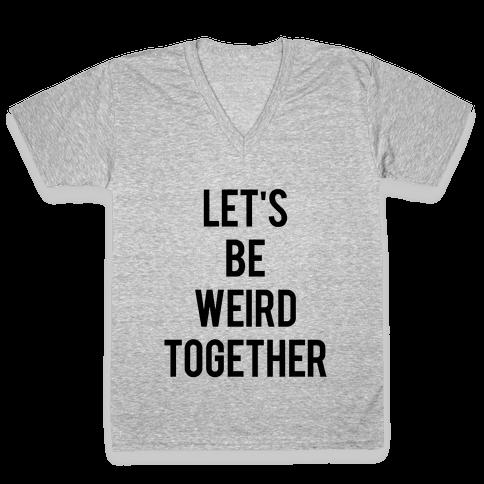 Let's Be Weird Together V-Neck Tee Shirt