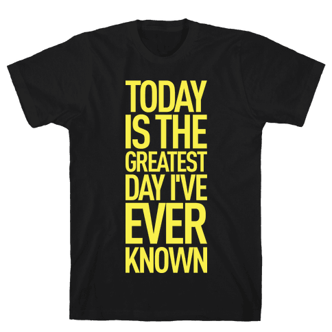 Today Is The Greatest Day I've Ever Known Mens T-Shirt