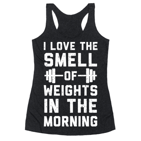 I Love The Smell Of Weights In The Morning Racerback Tank Top
