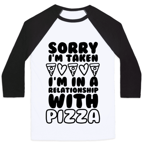 Sorry I'm Taken, I'm In A Relationship With Pizza