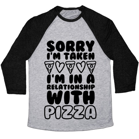 Sorry I'm Taken, I'm In A Relationship With Pizza Baseball Tee