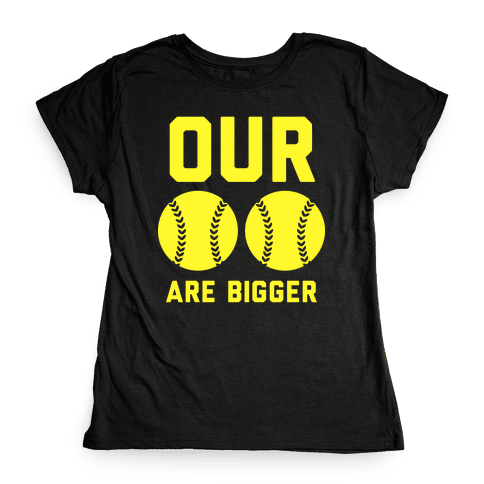 Our Softballs Are Bigger Womens T-Shirt