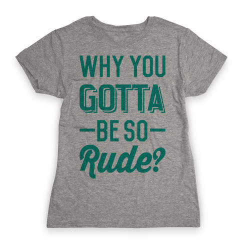 Why You Gotta Be So Rude? Womens T-Shirt
