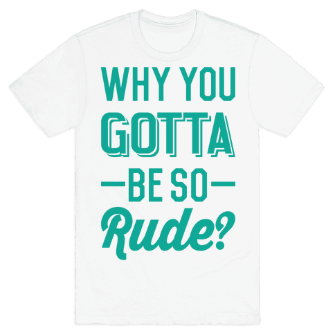 Why You Gotta Be So Rude? Mens T-Shirt