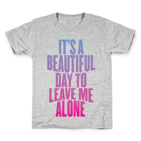 It's A Beautiful Day To Leave Me Alone Kids T-Shirt