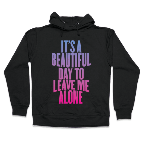 It's A Beautiful Day To Leave Me Alone Hooded Sweatshirt