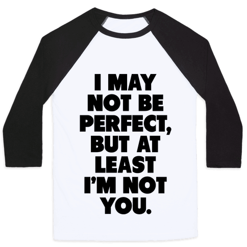 I May not be Perfect But at Least I'm not You Baseball Tee
