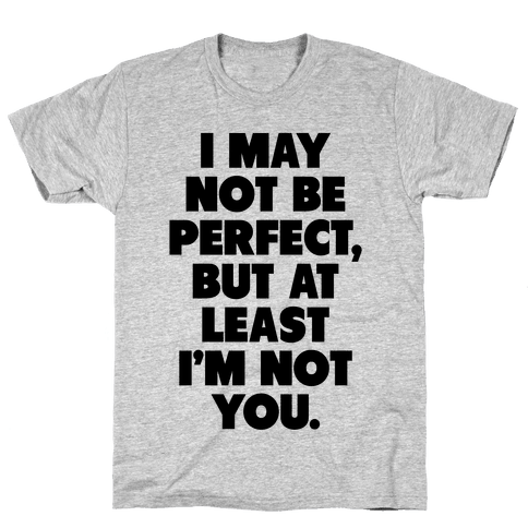 I May not be Perfect But at Least I'm not You Mens T-Shirt