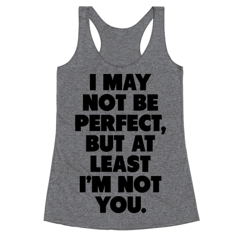 I May not be Perfect But at Least I'm not You Racerback Tank Top