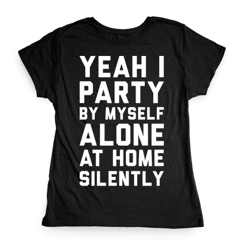 Yeah I Party By Myself Alone At Home Silently Womens T-Shirt