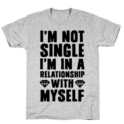 I'm Not Single, I'm in a Relationship with Myself T-Shirt