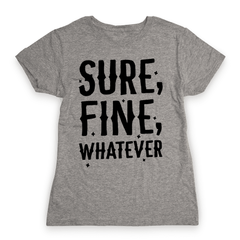 Sure, Fine, Whatever Womens T-Shirt