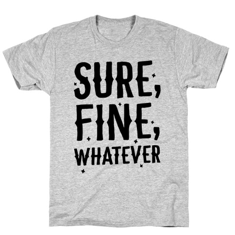 Sure, Fine, Whatever T-Shirt