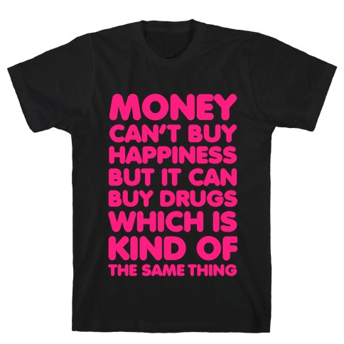 Money Can't Buy Happiness..(drugs) T-Shirt
