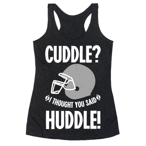Cuddle?! I Thought you said Huddle! Racerback Tank Top