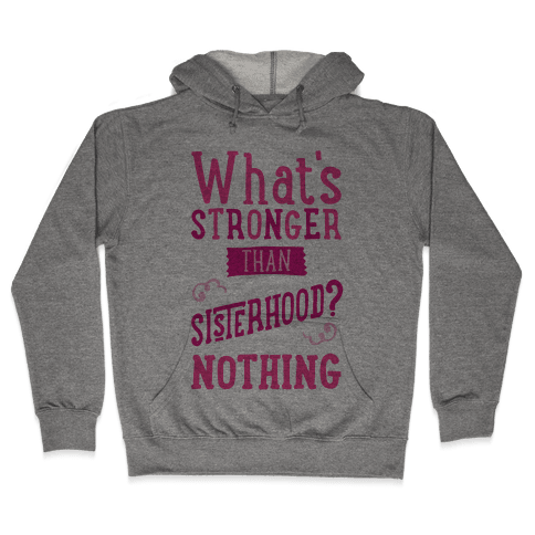 What's Stronger Than Sisterhood Hooded Sweatshirt