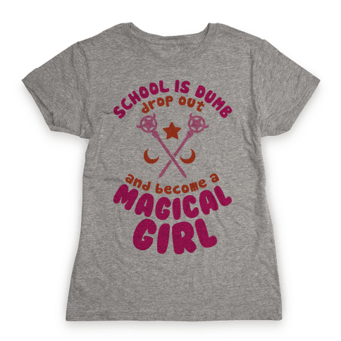 School is Dumb Drop Out and Become A Magical Girl Womens T-Shirt
