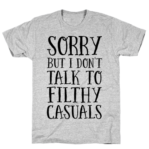 Sorry But I Don't Talk to Filthy Casuals Mens T-Shirt