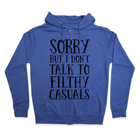 Sorry But I Don't Talk to Filthy Casuals Zip Hoodie